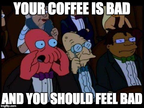 meme of zoidberg saying your coffee is bad and you should feel bad